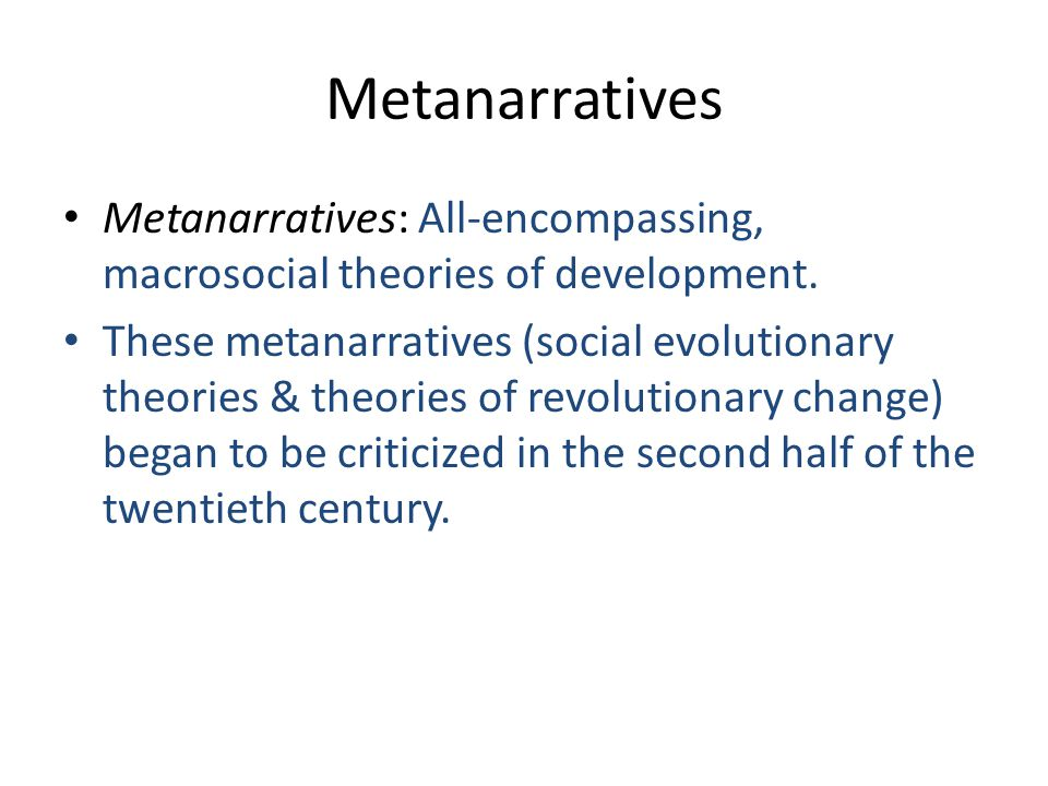 Metanarratives Metanarratives: All-encompassing, macrosocial theories of development.