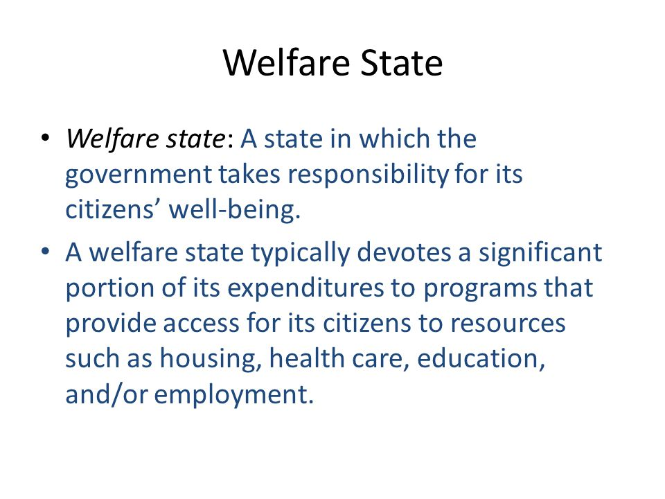 Welfare State Welfare state: A state in which the government takes responsibility for its citizens' well-being.