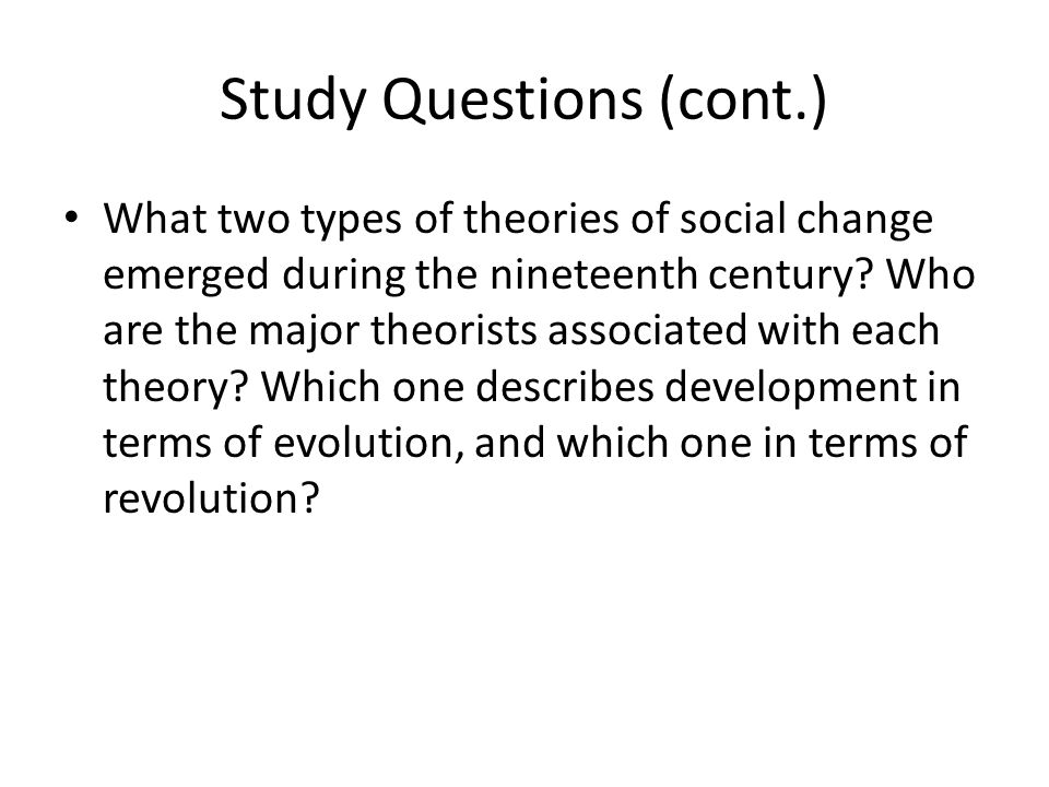 Study Questions (cont.) What two types of theories of social change emerged during the nineteenth century.