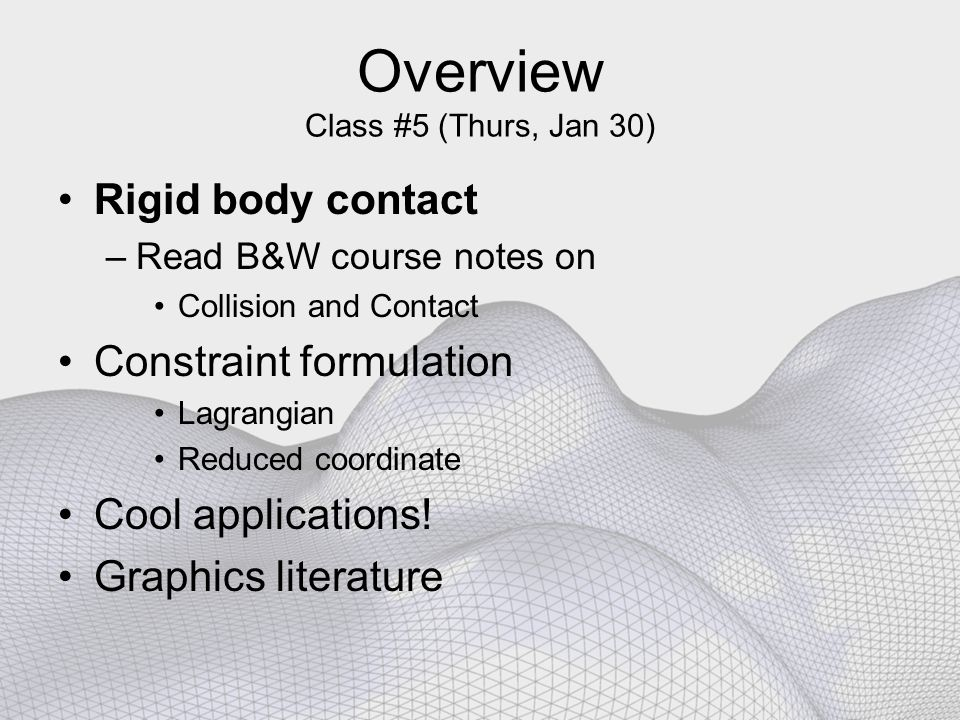 Overview Class #5 (Thurs, Jan 30) Rigid body contact –Read B&W course notes on Collision and Contact Constraint formulation Lagrangian Reduced coordinate Cool applications.