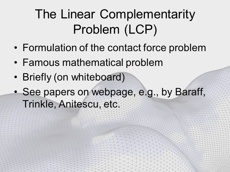 The Linear Complementarity Problem (LCP) Formulation of the contact force problem Famous mathematical problem Briefly (on whiteboard) See papers on webpage, e.g., by Baraff, Trinkle, Anitescu, etc.