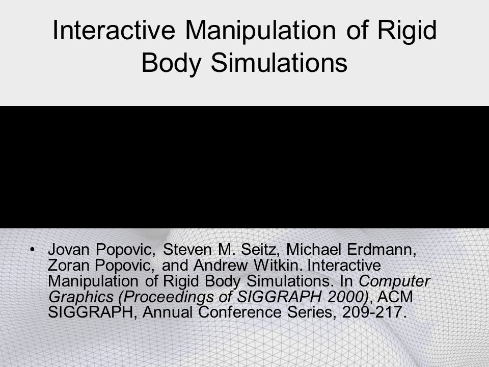 Interactive Manipulation of Rigid Body Simulations Jovan Popovic, Steven M. Seitz, Michael Erdmann, Zoran Popovic, and Andrew Witkin. Interactive Mani