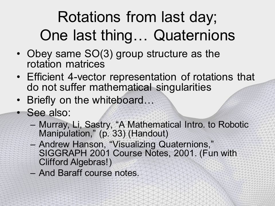 Rotations from last day; One last thing… Quaternions Obey same SO(3) group structure as the rotation matrices Efficient 4-vector representation of rot