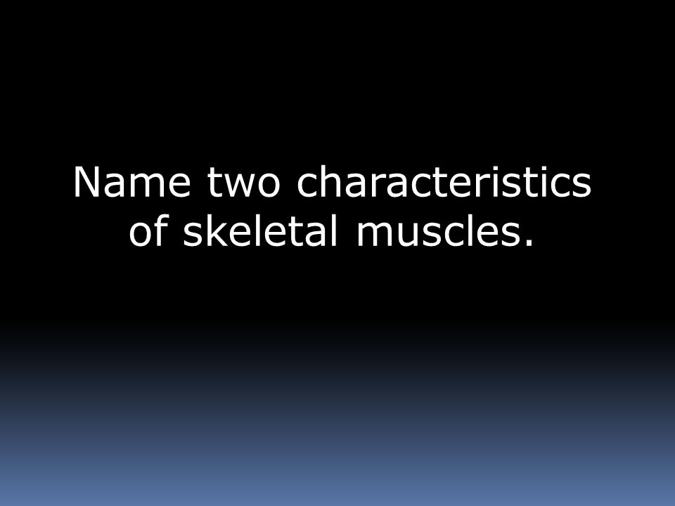 Name two characteristics of skeletal muscles.
