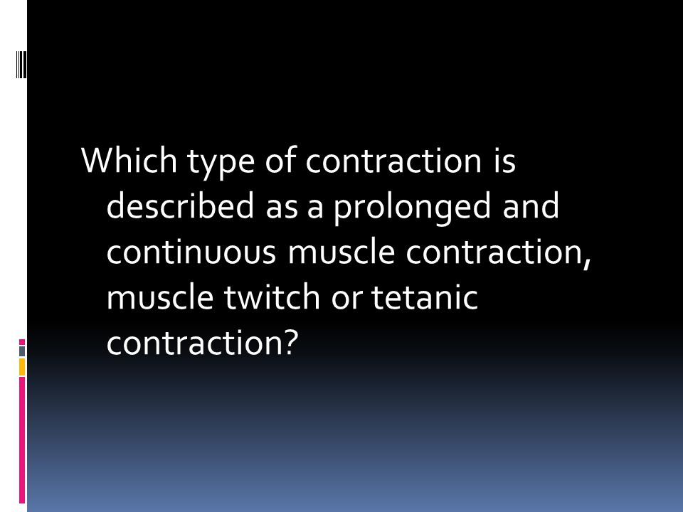 Which type of contraction is described as a prolonged and continuous muscle contraction, muscle twitch or tetanic contraction?