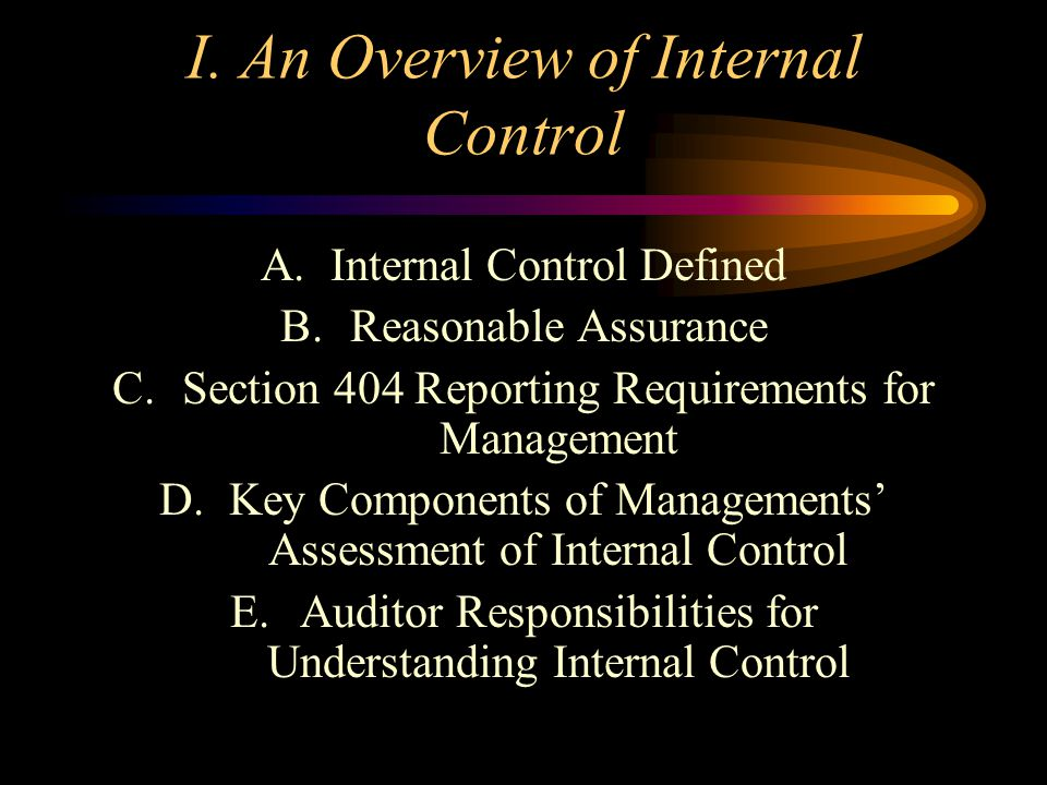 Presentation Outline I.An Overview of Internal Control II.The Components of Internal Control III.Process for Understanding Internal Control and Assess