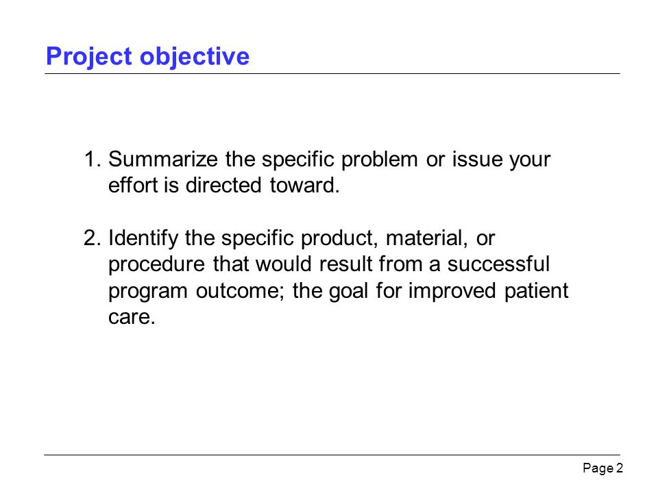 Project objective Page 2 1.Summarize the specific problem or issue your effort is directed toward. 2.Identify the specific product, material, or proce