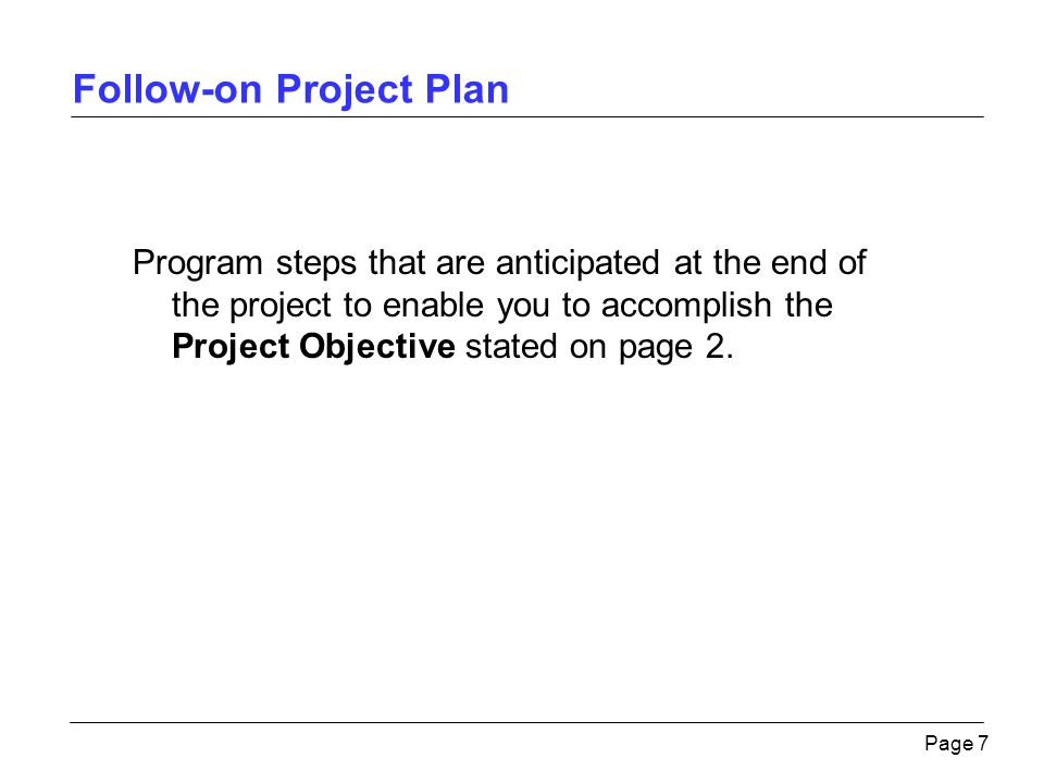 Follow-on Project Plan Page 7 Program steps that are anticipated at the end of the project to enable you to accomplish the Project Objective stated on