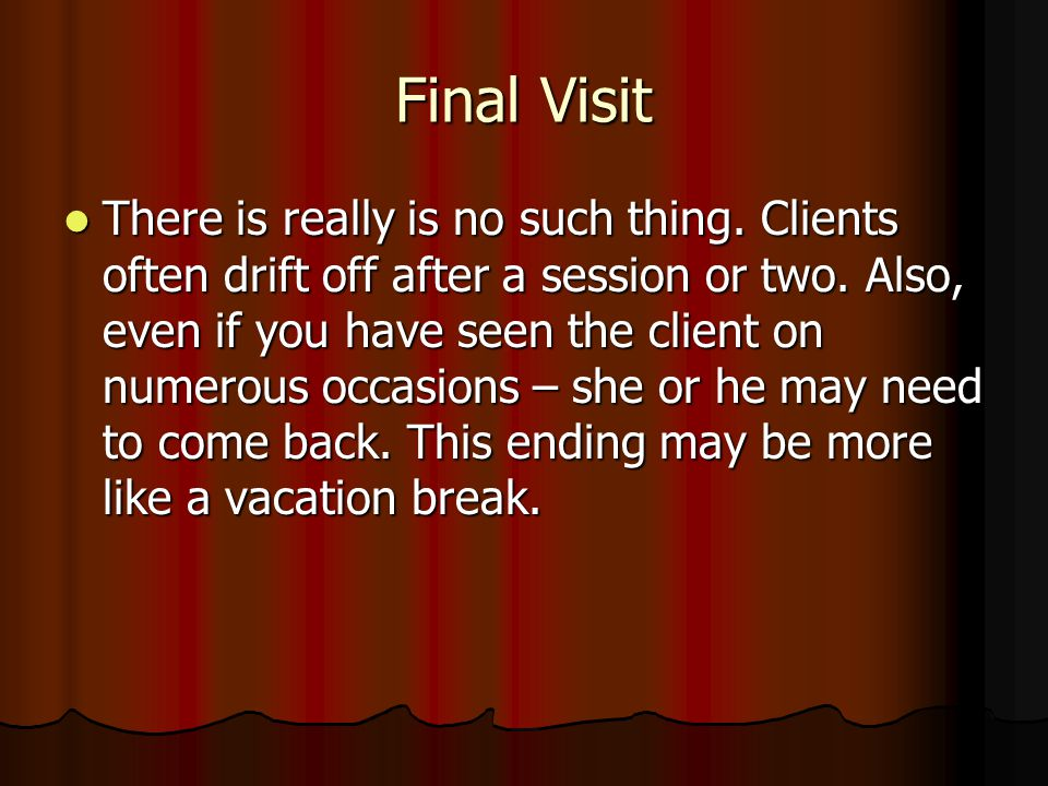 Final Visit There is really is no such thing. Clients often drift off after a session or two. Also, even if you have seen the client on numerous occas