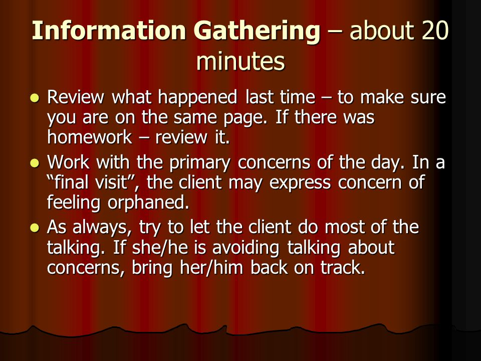 Information Gathering – about 20 minutes Review what happened last time – to make sure you are on the same page. If there was homework – review it. Re