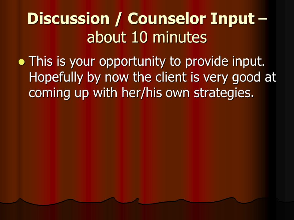 Discussion / Counselor Input – about 10 minutes This is your opportunity to provide input. Hopefully by now the client is very good at coming up with