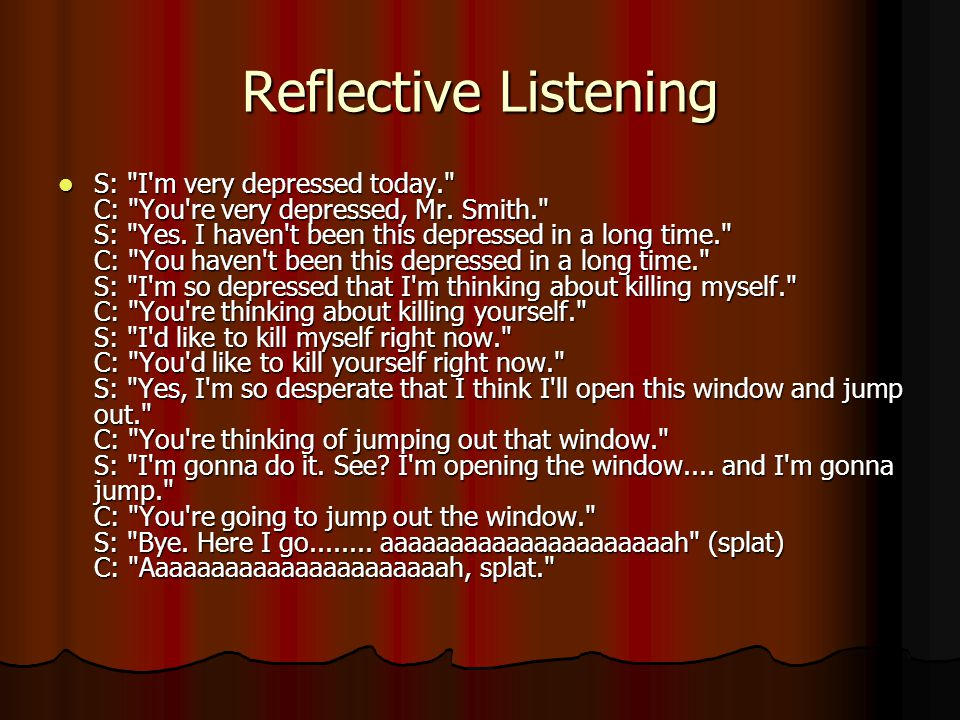 Reflective Listening S: I m very depressed today. C: You re very depressed, Mr.