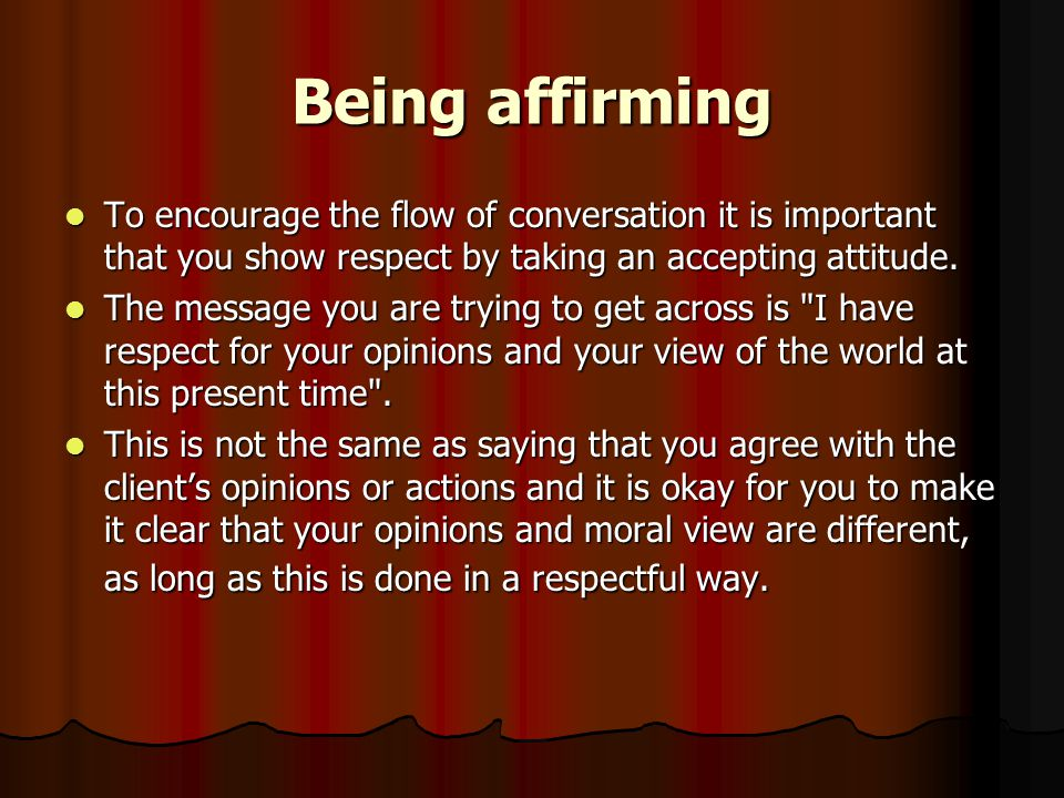 Being affirming To encourage the flow of conversation it is important that you show respect by taking an accepting attitude.