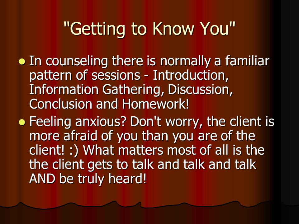 Getting to Know You In counseling there is normally a familiar pattern of sessions - Introduction, Information Gathering, Discussion, Conclusion and Homework.