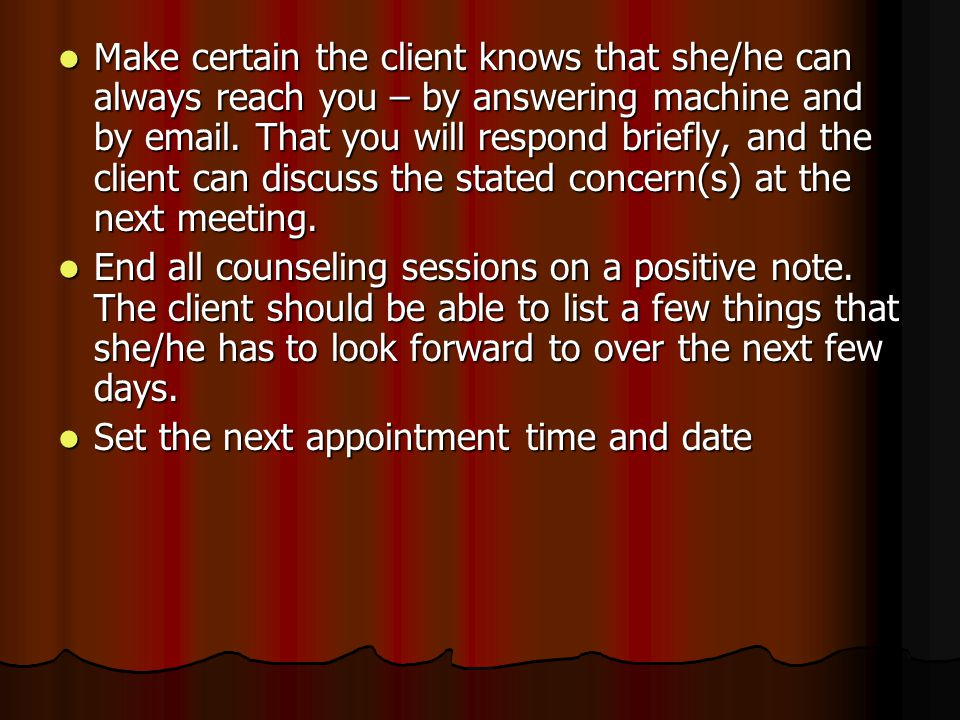 Make certain the client knows that she/he can always reach you – by answering machine and by email.