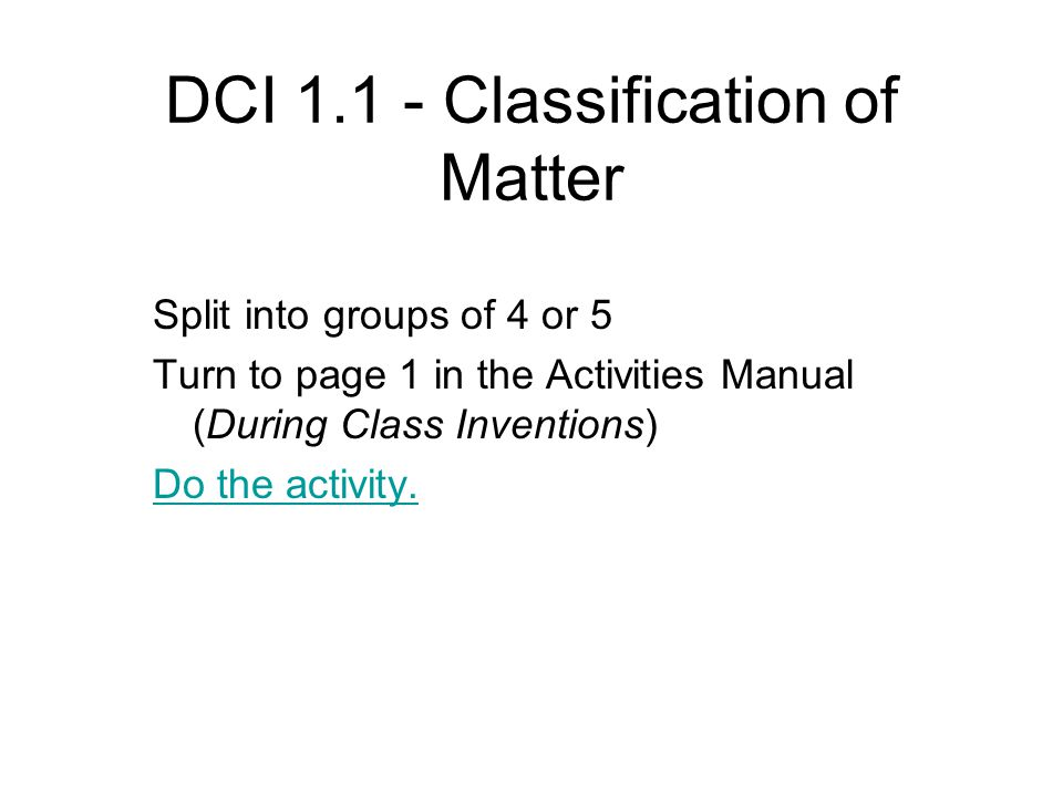 DCI 1.1 - Classification of Matter Split into groups of 4 or 5 Turn to page 1 in the Activities Manual (During Class Inventions) Do the activity.