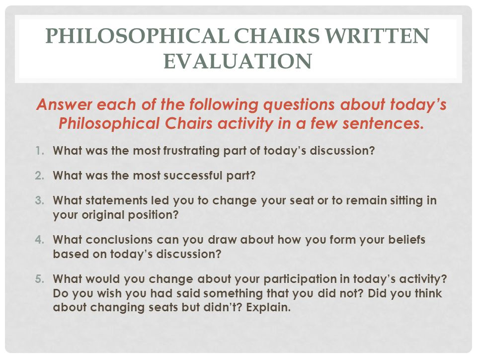 PHILOSOPHICAL CHAIRS WRITTEN EVALUATION Answer each of the following questions about today's Philosophical Chairs activity in a few sentences. 1.What