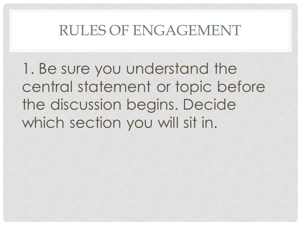 RULES OF ENGAGEMENT 1. Be sure you understand the central statement or topic before the discussion begins. Decide which section you will sit in.