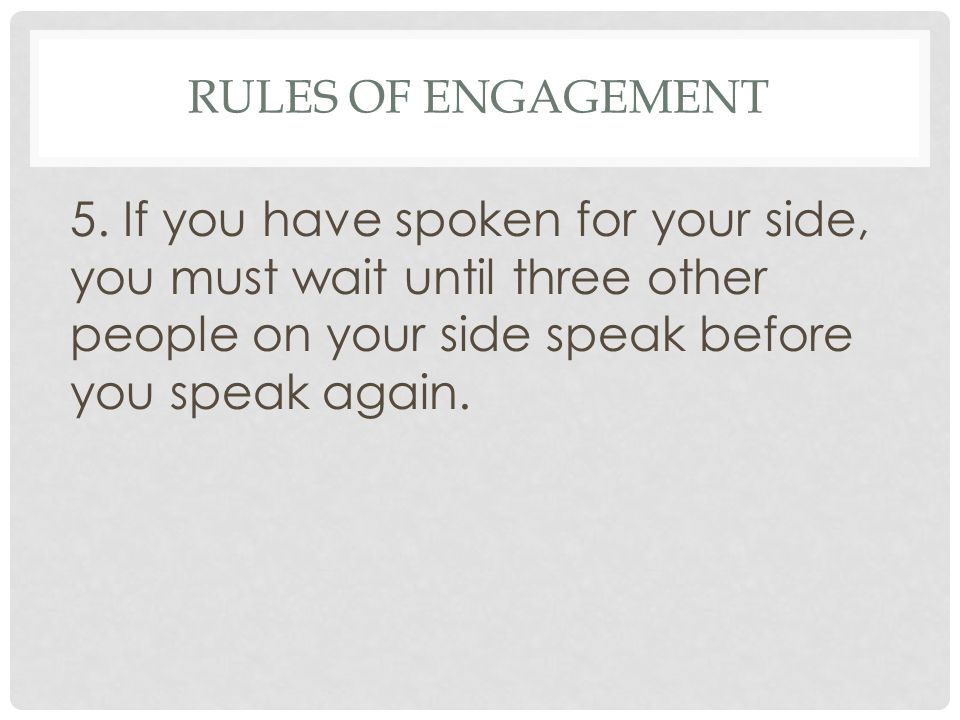 RULES OF ENGAGEMENT 5. If you have spoken for your side, you must wait until three other people on your side speak before you speak again.