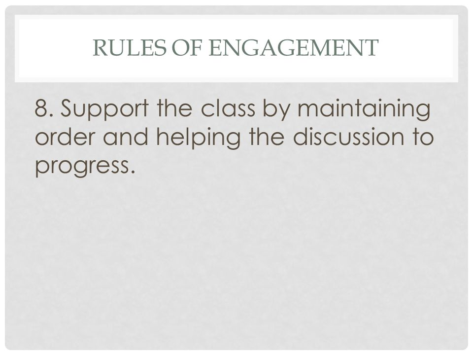 RULES OF ENGAGEMENT 8. Support the class by maintaining order and helping the discussion to progress.