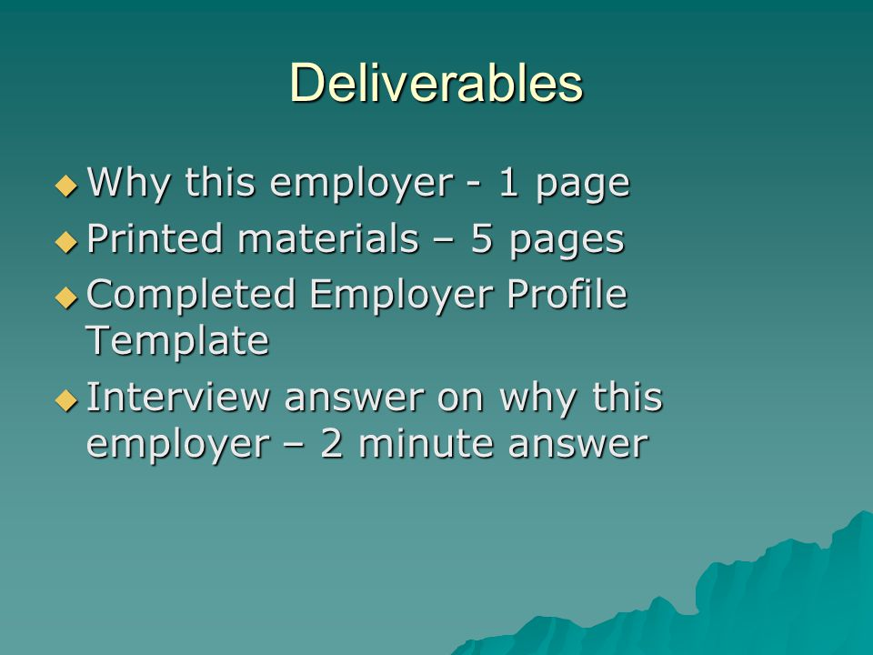 Deliverables  Why this employer - 1 page  Printed materials – 5 pages  Completed Employer Profile Template  Interview answer on why this employer – 2 minute answer