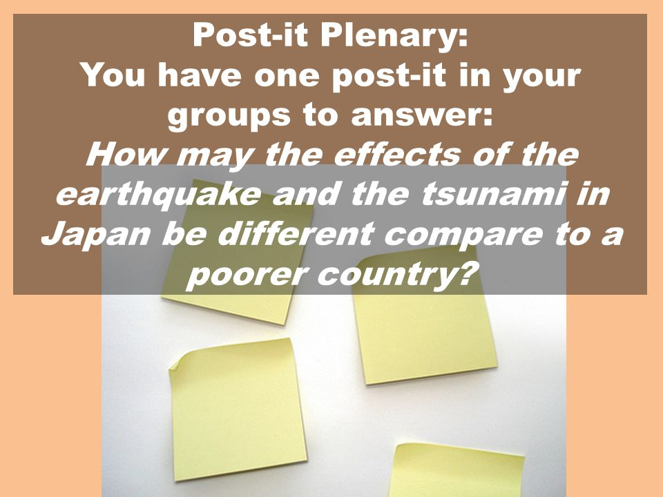 Post-it Plenary: You have one post-it in your groups to answer: How may the effects of the earthquake and the tsunami in Japan be different compare to a poorer country