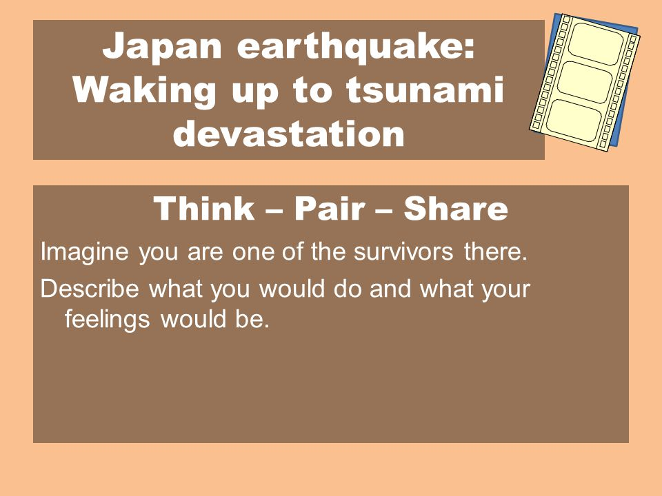 Japan earthquake: Waking up to tsunami devastation Think – Pair – Share Imagine you are one of the survivors there.