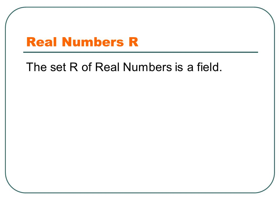 Real Numbers R The set R of Real Numbers is a field.