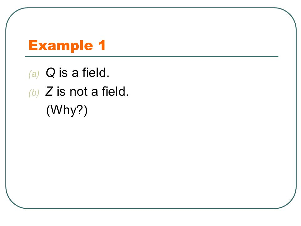 Example 1 (a) Q is a field. (b) Z is not a field. (Why )