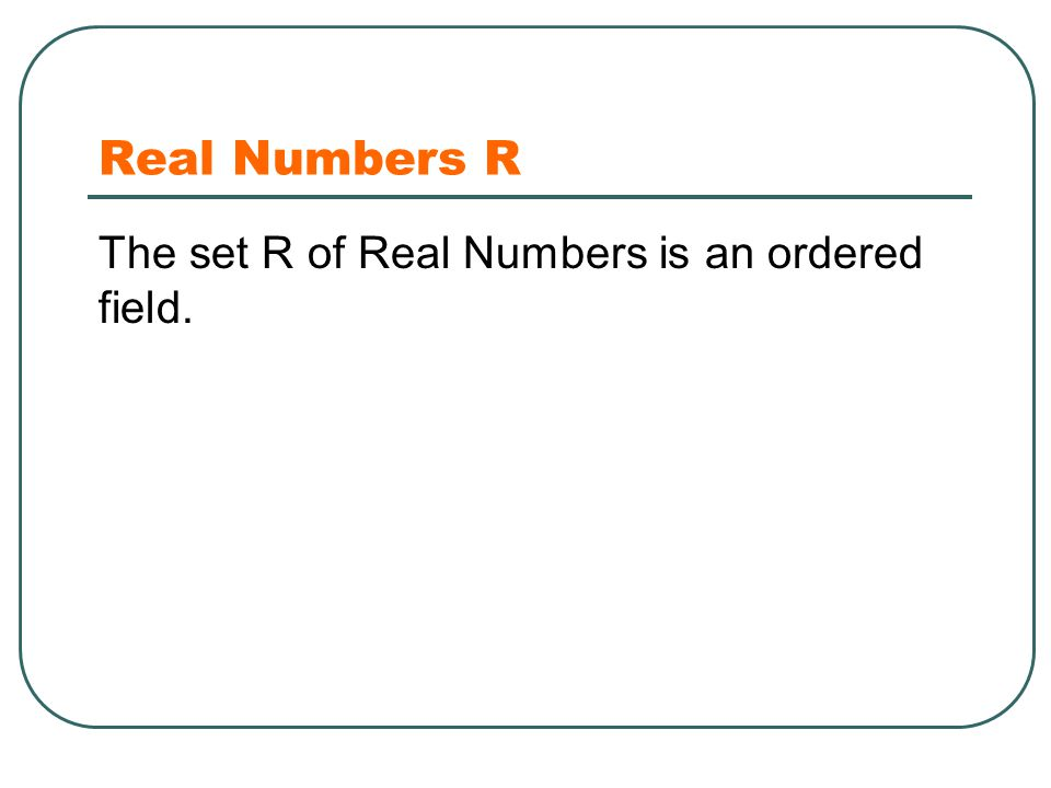 Real Numbers R The set R of Real Numbers is an ordered field.