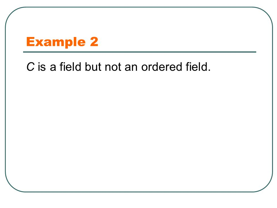 Example 2 C is a field but not an ordered field.