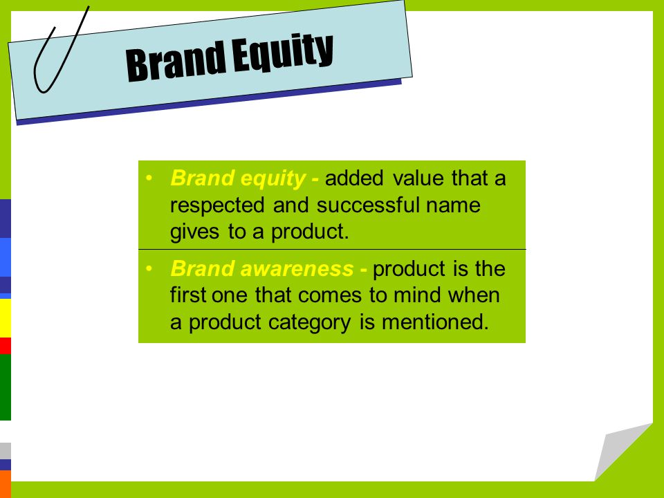 Brand equity - added value that a respected and successful name gives to a product.