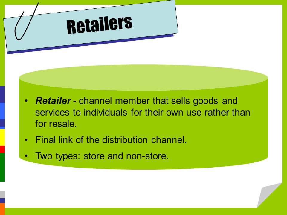Retailer - channel member that sells goods and services to individuals for their own use rather than for resale.