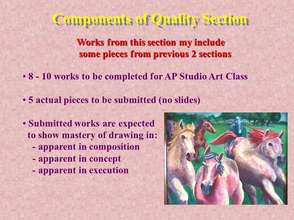 Components of Quality Section Works from this section my include some pieces from previous 2 sections some pieces from previous 2 sections 8 - 10 works to be completed for AP Studio Art Class 5 actual pieces to be submitted (no slides) Submitted works are expected to show mastery of drawing in: - apparent in composition - apparent in concept - apparent in execution
