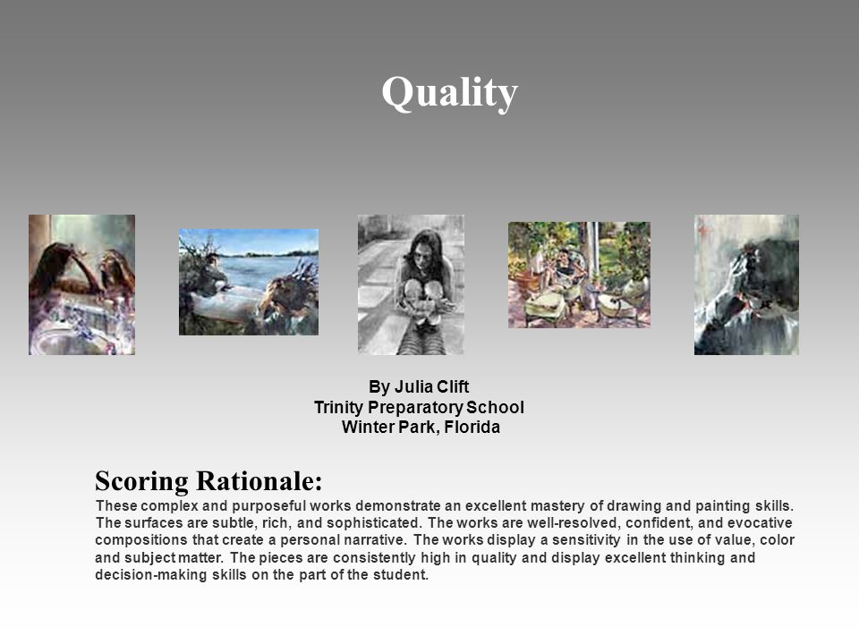 Quality By Julia Clift Trinity Preparatory School Winter Park, Florida Scoring Rationale: These complex and purposeful works demonstrate an excellent mastery of drawing and painting skills.