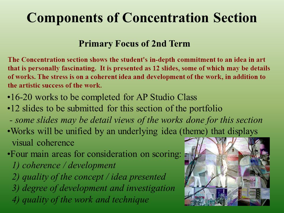 Components of Concentration Section Primary Focus of 2nd Term The Concentration section shows the student s in-depth commitment to an idea in art that is personally fascinating.