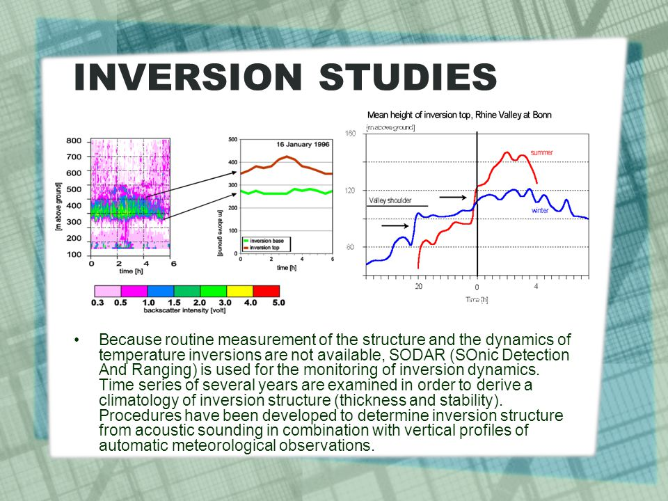 INVERSION STUDIES Because routine measurement of the structure and the dynamics of temperature inversions are not available, SODAR (SOnic Detection And Ranging) is used for the monitoring of inversion dynamics.