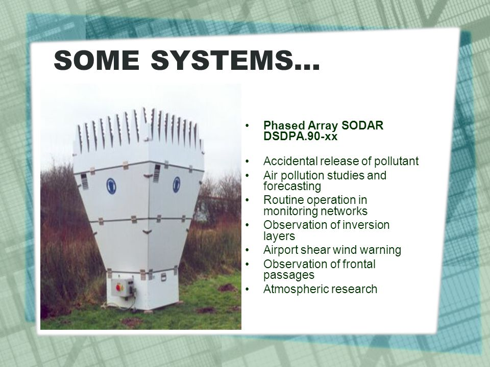 SOME SYSTEMS… Phased Array SODAR DSDPA.90-xx Accidental release of pollutant Air pollution studies and forecasting Routine operation in monitoring networks Observation of inversion layers Airport shear wind warning Observation of frontal passages Atmospheric research
