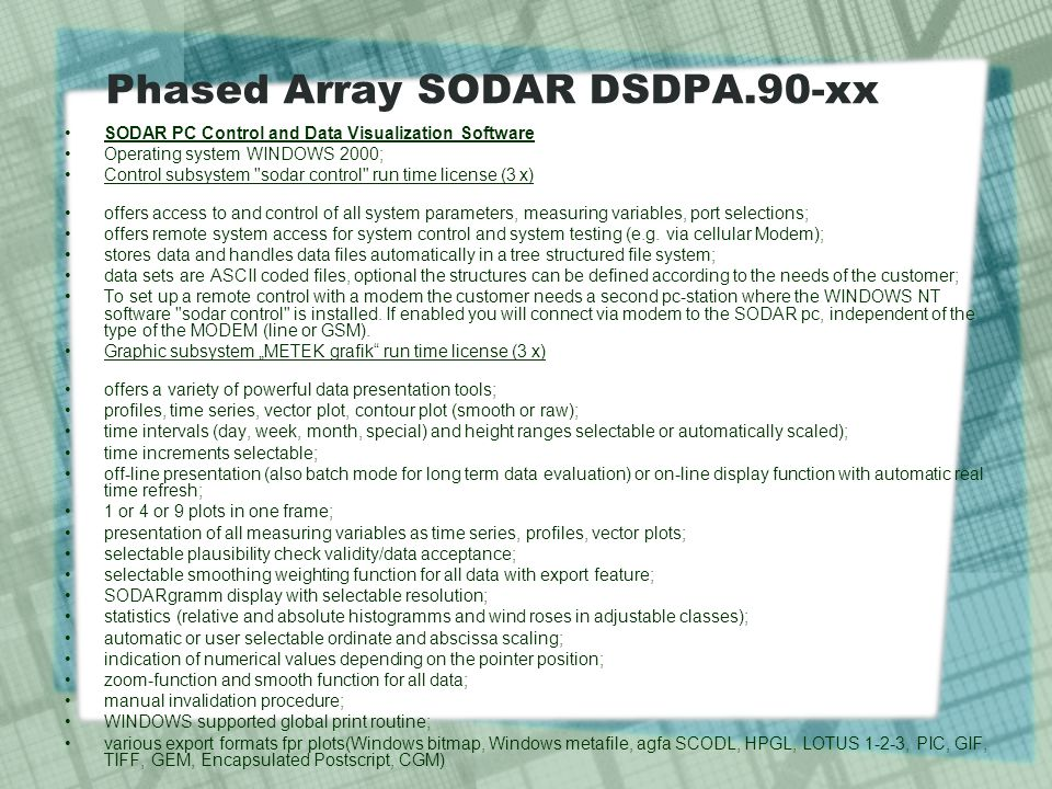 Phased Array SODAR DSDPA.90-xx SODAR PC Control and Data Visualization Software Operating system WINDOWS 2000; Control subsystem sodar control run time license (3 x) offers access to and control of all system parameters, measuring variables, port selections; offers remote system access for system control and system testing (e.g.