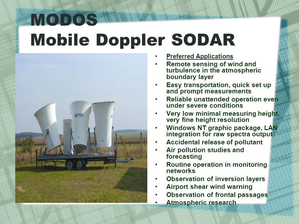 MODOS Mobile Doppler SODAR Preferred Applications Remote sensing of wind and turbulence in the atmospheric boundary layer Easy transportation, quick set up and prompt measurements Reliable unattended operation even under severe conditions Very low minimal measuring height, very fine height resolution Windows NT graphic package, LAN integration for raw spectra output Accidental release of pollutant Air pollution studies and forecasting Routine operation in monitoring networks Observation of inversion layers Airport shear wind warning Observation of frontal passages Atmospheric research