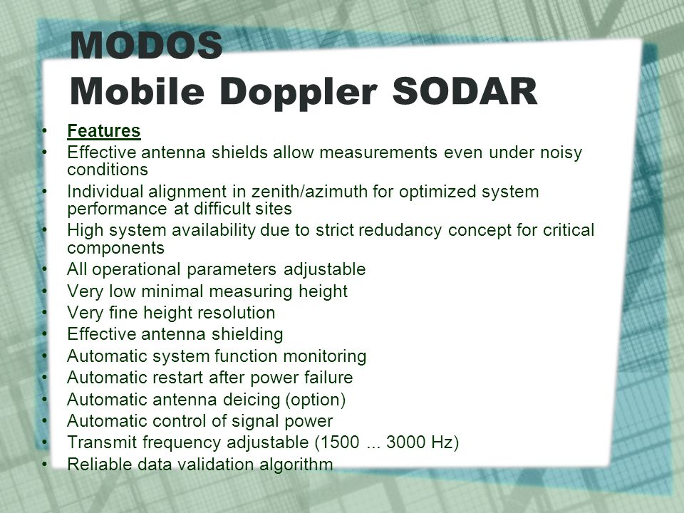 MODOS Mobile Doppler SODAR Features Effective antenna shields allow measurements even under noisy conditions Individual alignment in zenith/azimuth fo