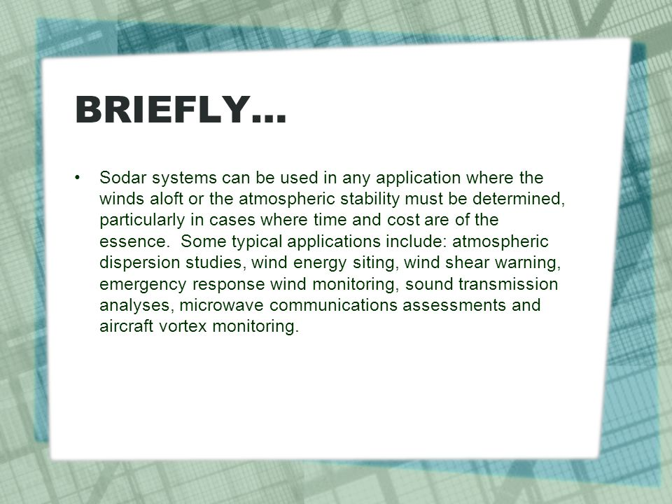 BRIEFLY… Sodar systems can be used in any application where the winds aloft or the atmospheric stability must be determined, particularly in cases whe