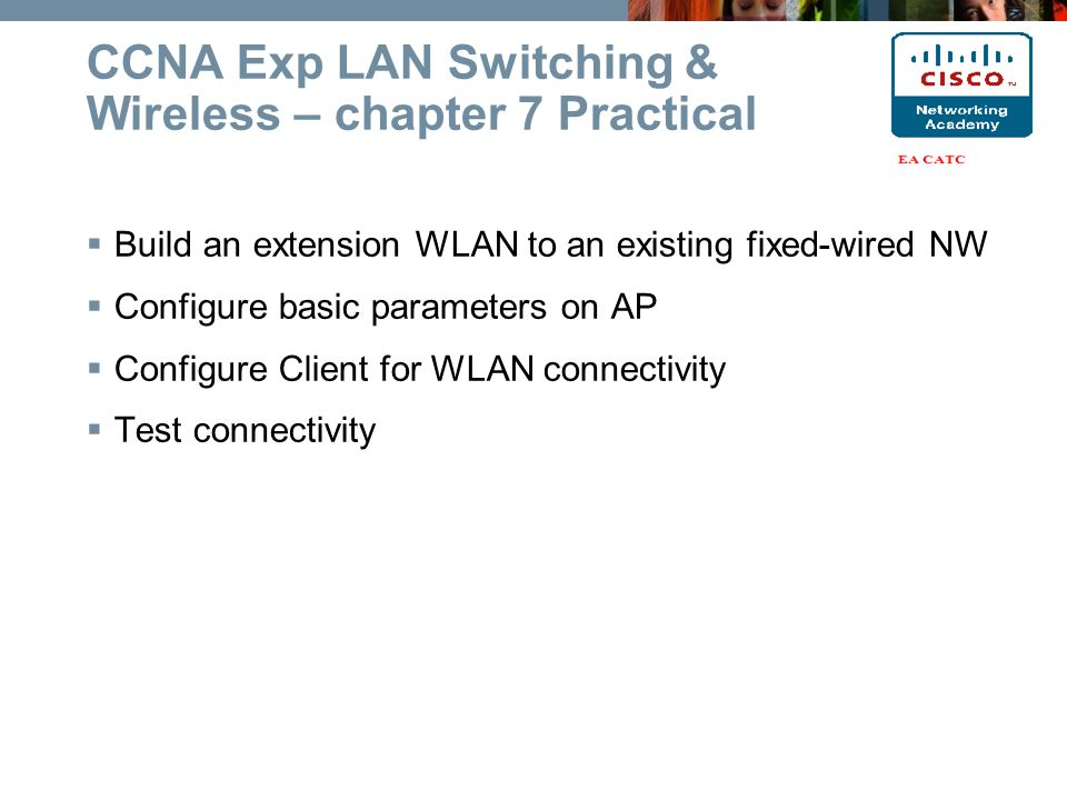 CCNA Exp LAN Switching & Wireless – chapter 7 Practical  Build an extension WLAN to an existing fixed-wired NW  Configure basic parameters on AP  Configure Client for WLAN connectivity  Test connectivity