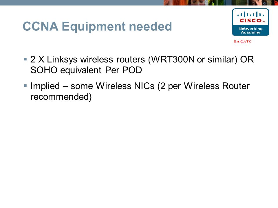  2 X Linksys wireless routers (WRT300N or similar) OR SOHO equivalent Per POD  Implied – some Wireless NICs (2 per Wireless Router recommended) CCNA Equipment needed