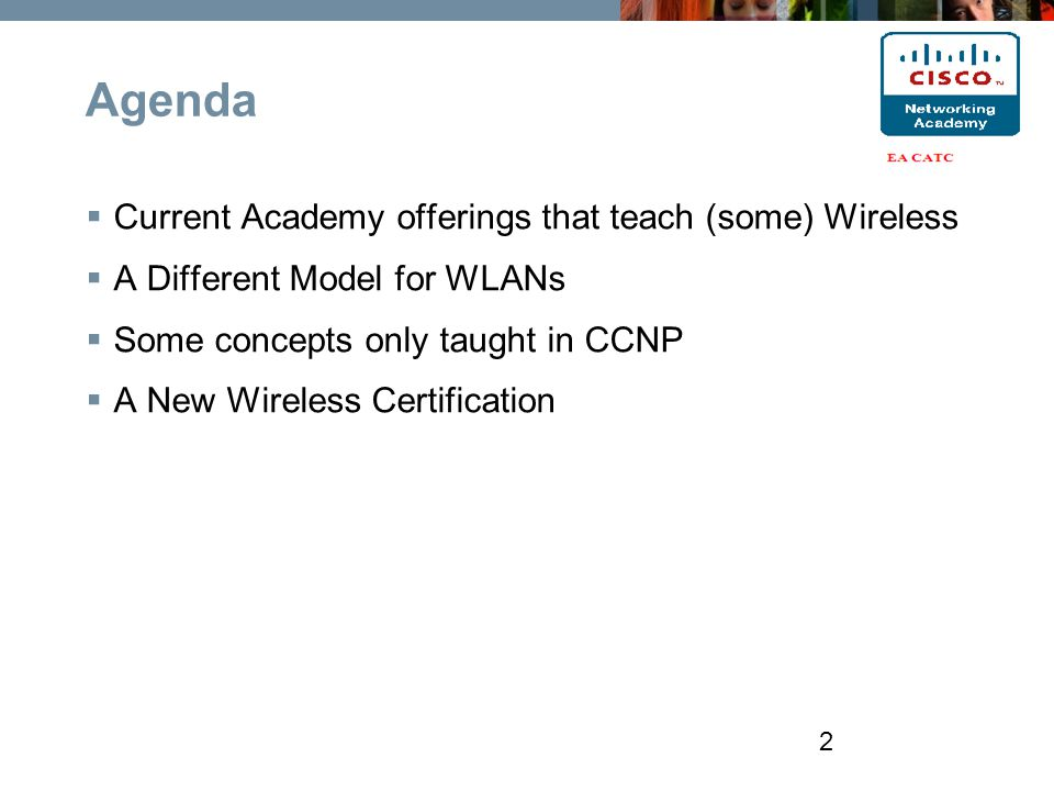 Agenda  Current Academy offerings that teach (some) Wireless  A Different Model for WLANs  Some concepts only taught in CCNP  A New Wireless Certification 2