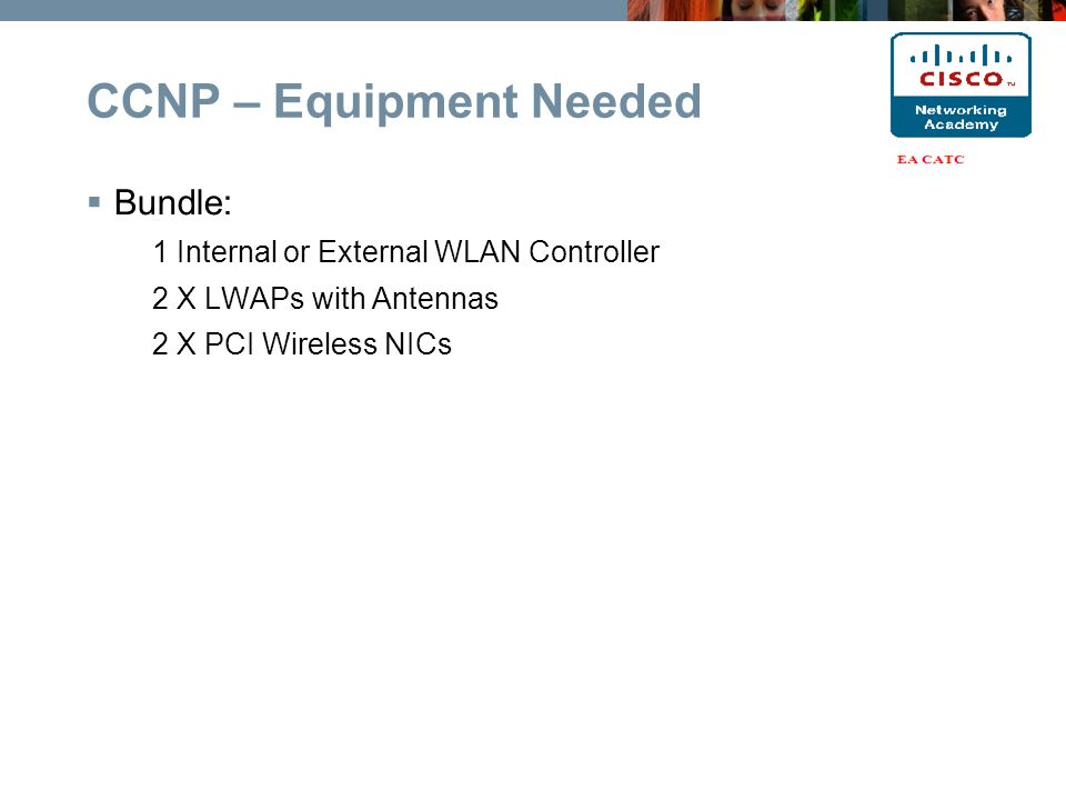  Bundle: 1 Internal or External WLAN Controller 2 X LWAPs with Antennas 2 X PCI Wireless NICs CCNP – Equipment Needed