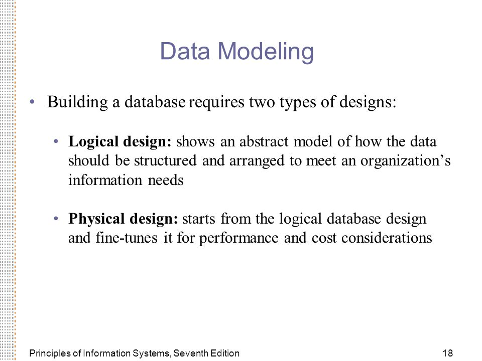 Principles of Information Systems, Seventh Edition18 Data Modeling Building a database requires two types of designs: Logical design: shows an abstract model of how the data should be structured and arranged to meet an organization's information needs Physical design: starts from the logical database design and fine-tunes it for performance and cost considerations