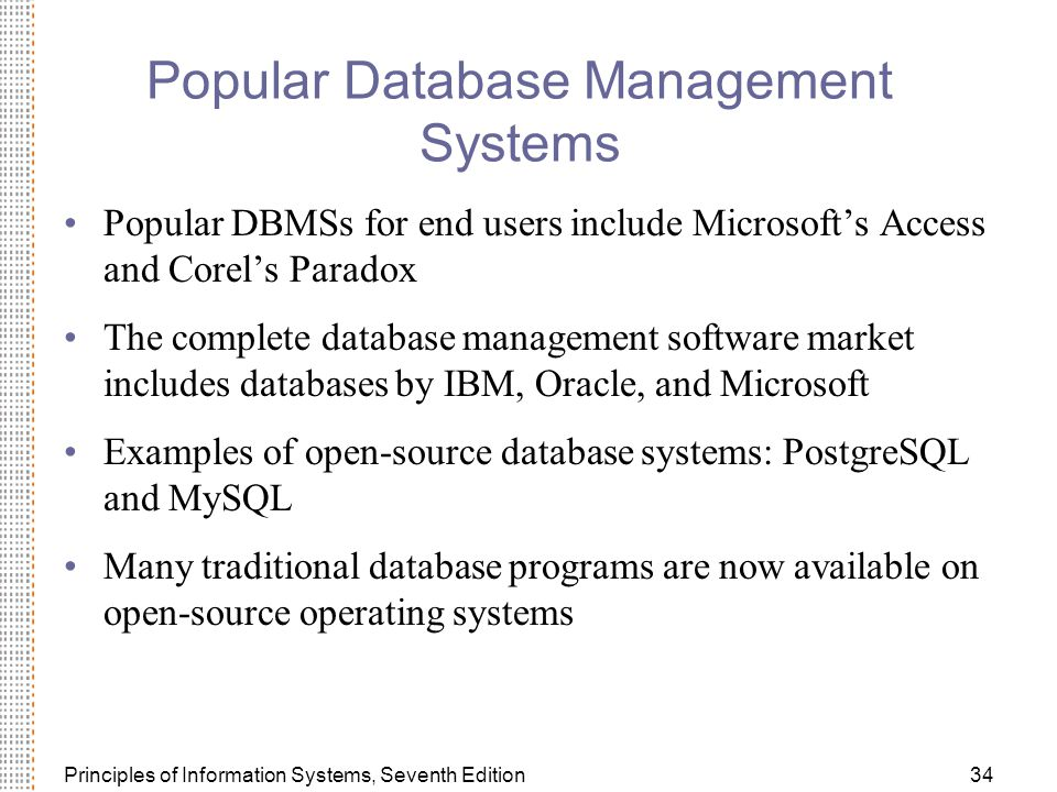 Principles of Information Systems, Seventh Edition34 Popular Database Management Systems Popular DBMSs for end users include Microsoft's Access and Corel's Paradox The complete database management software market includes databases by IBM, Oracle, and Microsoft Examples of open-source database systems: PostgreSQL and MySQL Many traditional database programs are now available on open-source operating systems