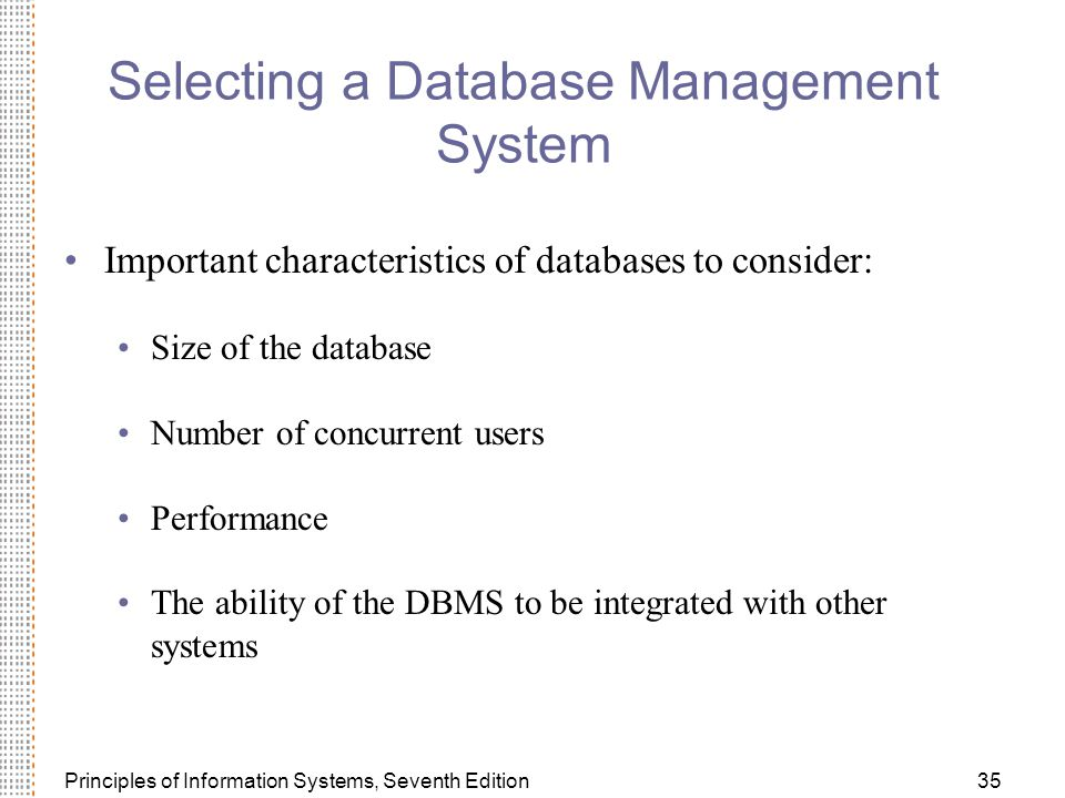 Principles of Information Systems, Seventh Edition35 Selecting a Database Management System Important characteristics of databases to consider: Size of the database Number of concurrent users Performance The ability of the DBMS to be integrated with other systems