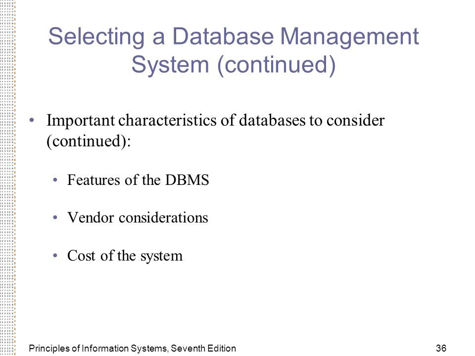 Principles of Information Systems, Seventh Edition36 Selecting a Database Management System (continued) Important characteristics of databases to consider (continued): Features of the DBMS Vendor considerations Cost of the system